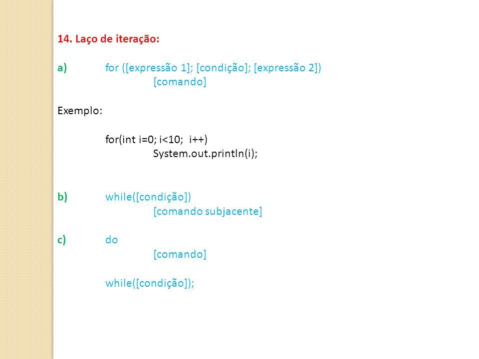 14. Laço de iteração: a) for ([expressão 1]; [condição]; [expressão 2]) [comando] Exemplo: for(int i=0; i<10; i++)